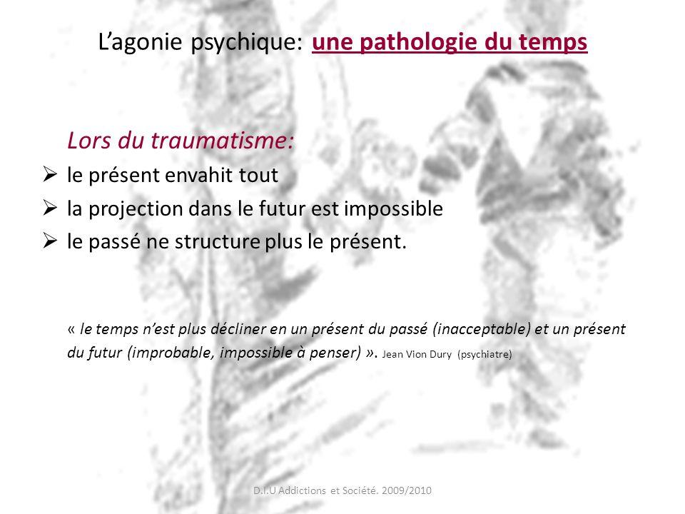 Lagonie psychique: une pathologie du temps Lors du traumatisme: le présent envahit tout la projection dans le futur est impossible le passé ne structu