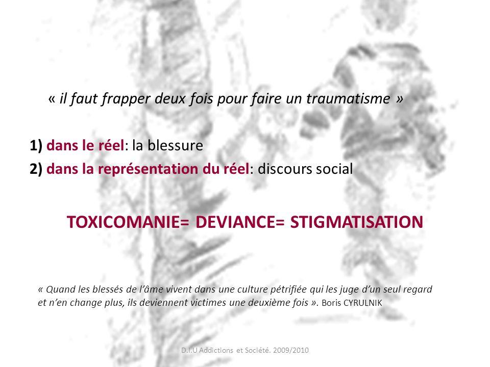 « il faut frapper deux fois pour faire un traumatisme » 1) dans le réel: la blessure 2) dans la représentation du réel: discours social TOXICOMANIE= D