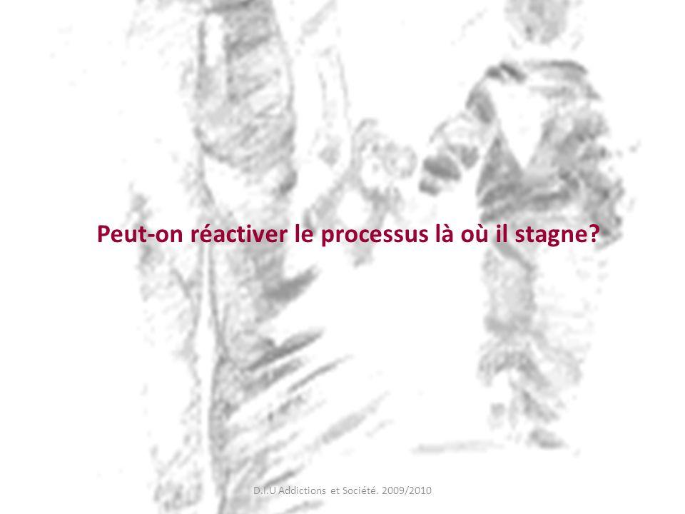 Peut-on réactiver le processus là où il stagne? D.I.U Addictions et Société. 2009/2010