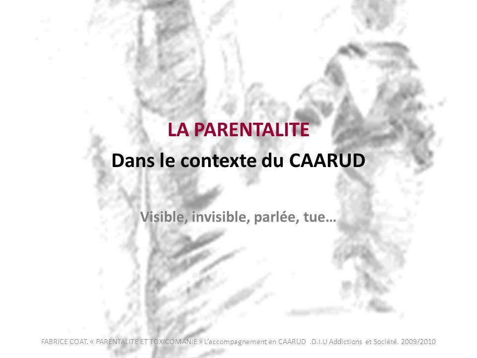 LA PARENTALITE Dans le contexte du CAARUD Visible, invisible, parlée, tue… FABRICE COAT. « PARENTALITE ET TOXICOMANIE » Laccompagnement en CAARUD.D.I.