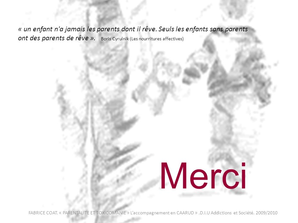 « un enfant n'a jamais les parents dont il rêve. Seuls les enfants sans parents ont des parents de rêve ». Boris Cyrulnik (Les nourritures affectives)