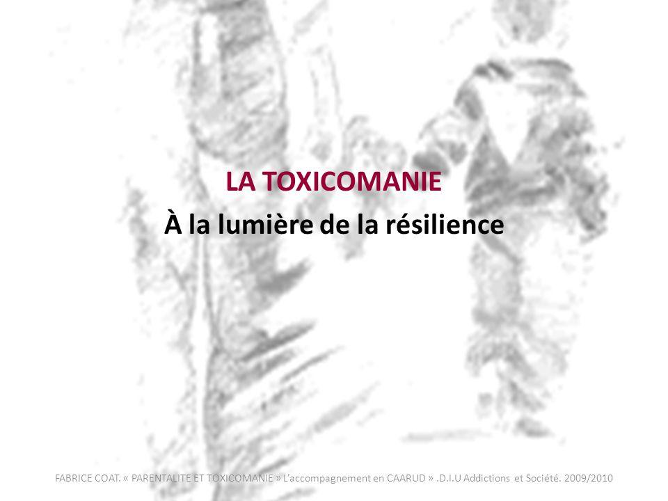 LA TOXICOMANIE À la lumière de la résilience FABRICE COAT. « PARENTALITE ET TOXICOMANIE » Laccompagnement en CAARUD ».D.I.U Addictions et Société. 200