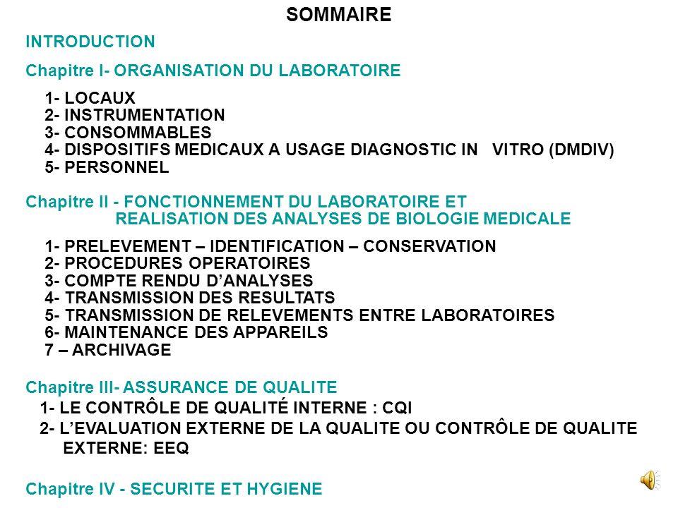 INTRODUCTION Chapitre I- ORGANISATION DU LABORATOIRE 1- LOCAUX 2- INSTRUMENTATION 3- CONSOMMABLES 4- DISPOSITIFS MEDICAUX A USAGE DIAGNOSTIC IN VITRO (DMDIV) 5- PERSONNEL Chapitre II - FONCTIONNEMENT DU LABORATOIRE ET REALISATION DES ANALYSES DE BIOLOGIE MEDICALE 1- PRELEVEMENT – IDENTIFICATION – CONSERVATION 2- PROCEDURES OPERATOIRES 3- COMPTE RENDU DANALYSES 4- TRANSMISSION DES RESULTATS 5- TRANSMISSION DE RELEVEMENTS ENTRE LABORATOIRES 6- MAINTENANCE DES APPAREILS 7 – ARCHIVAGE Chapitre III- ASSURANCE DE QUALITE 1- LE CONTRÔLE DE QUALITÉ INTERNE : CQI 2- LEVALUATION EXTERNE DE LA QUALITE OU CONTRÔLE DE QUALITE EXTERNE: EEQ Chapitre IV - SECURITE ET HYGIENE SOMMAIRE