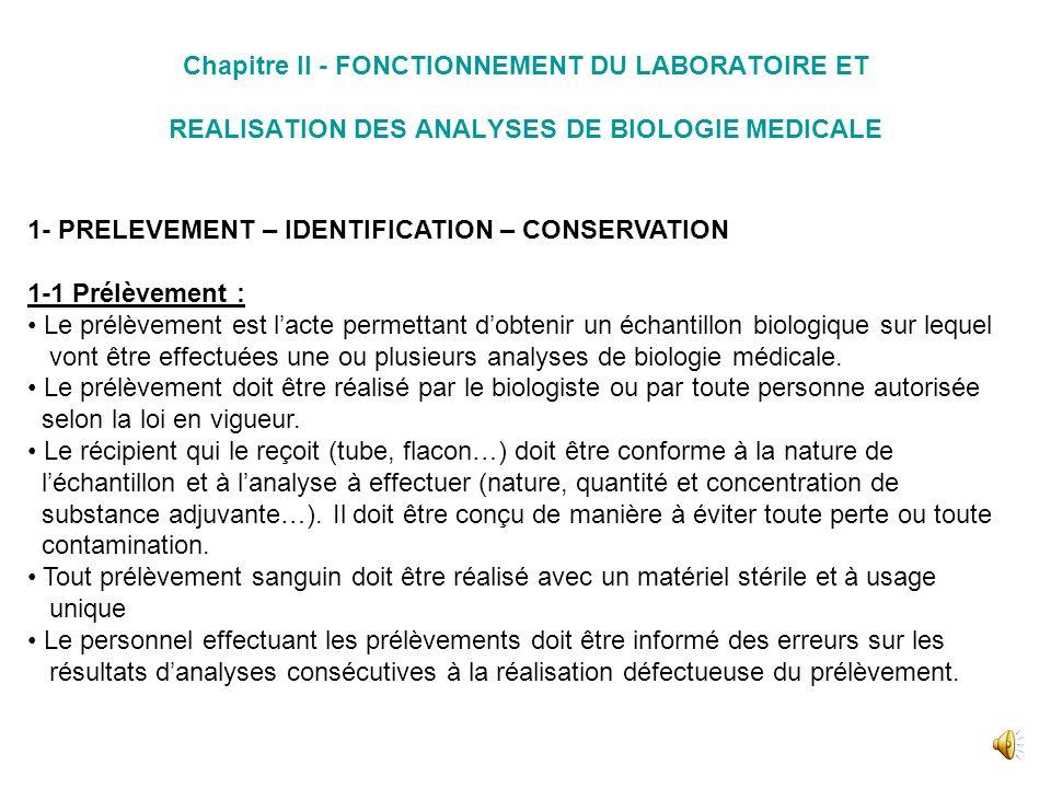 Chapitre II - FONCTIONNEMENT DU LABORATOIRE ET REALISATION DES ANALYSES DE BIOLOGIE MEDICALE 1- PRELEVEMENT – IDENTIFICATION – CONSERVATION 1-1 Prélèvement : Le prélèvement est lacte permettant dobtenir un échantillon biologique sur lequel vont être effectuées une ou plusieurs analyses de biologie médicale.