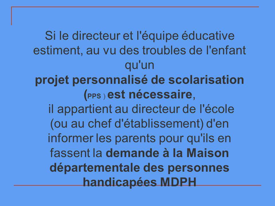 Si le directeur et l équipe éducative estiment, au vu des troubles de l enfant qu un projet personnalisé de scolarisation ( PPS ) est nécessaire, il appartient au directeur de l école (ou au chef d établissement) d en informer les parents pour qu ils en fassent la demande à la Maison départementale des personnes handicapées MDPH
