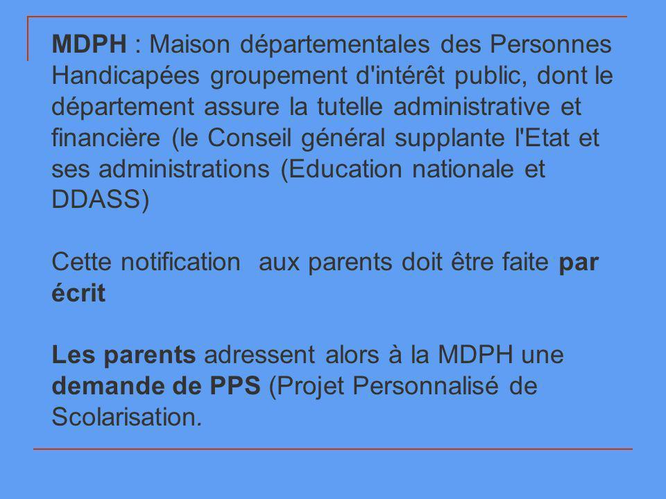 MDPH : Maison départementales des Personnes Handicapées groupement d'intérêt public, dont le département assure la tutelle administrative et financièr