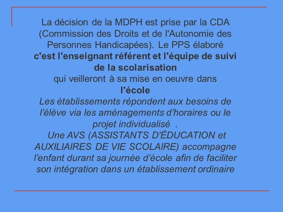 La décision de la MDPH est prise par la CDA (Commission des Droits et de l'Autonomie des Personnes Handicapées). Le PPS élaboré c'est l'enseignant réf