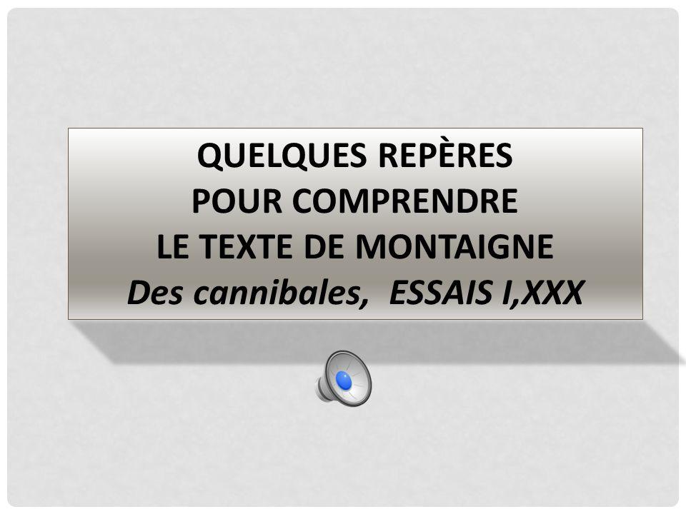 QUELQUES REPÈRES POUR COMPRENDRE LE TEXTE DE MONTAIGNE Des cannibales, ESSAIS I,XXX