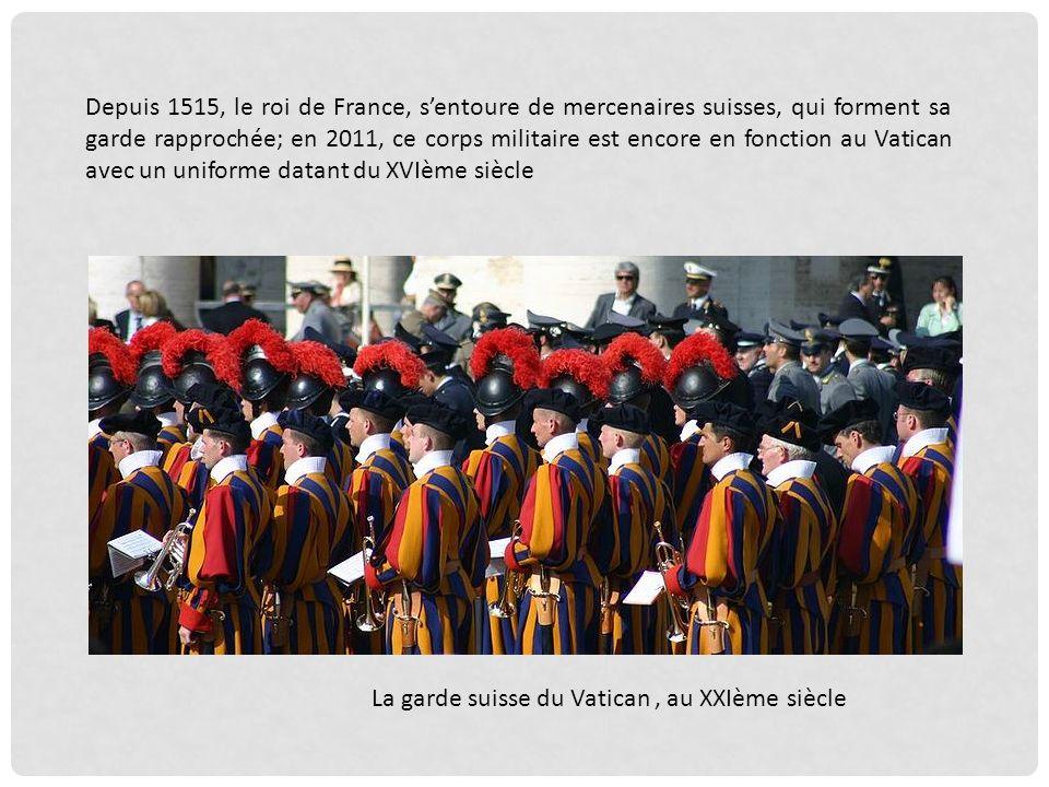Depuis 1515, le roi de France, sentoure de mercenaires suisses, qui forment sa garde rapprochée; en 2011, ce corps militaire est encore en fonction au Vatican avec un uniforme datant du XVIème siècle La garde suisse du Vatican, au XXIème siècle