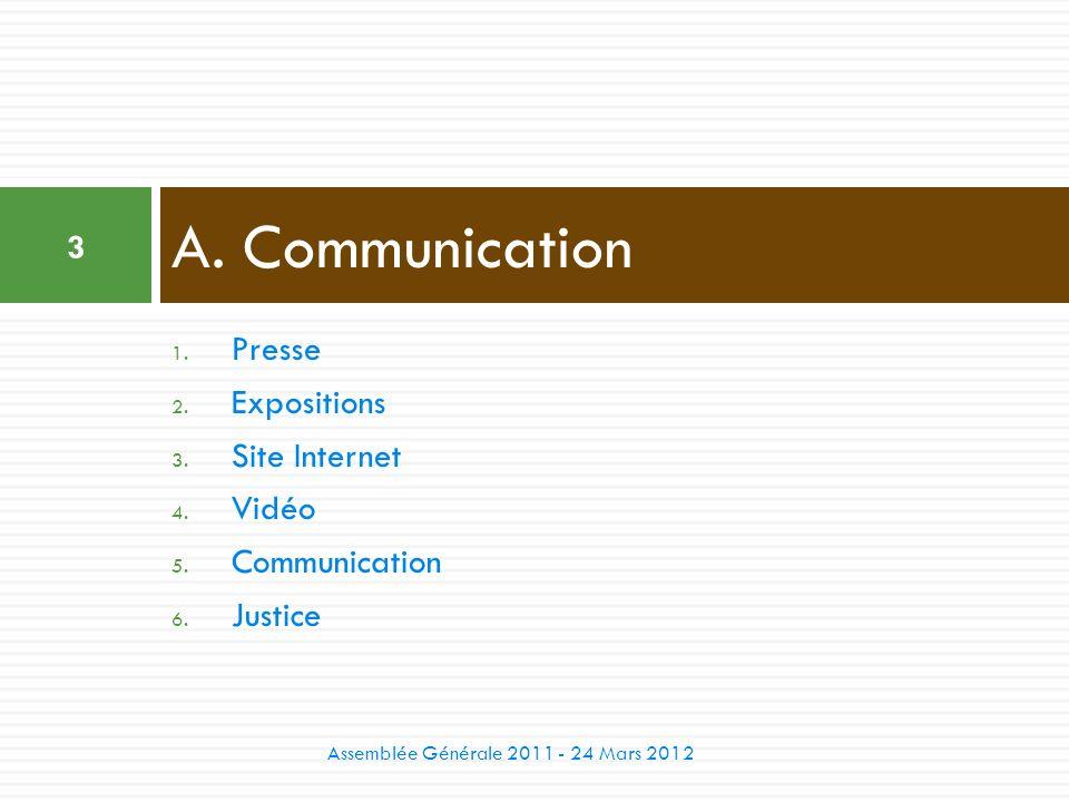 1. Presse 2. Expositions 3. Site Internet 4. Vidéo 5. Communication 6. Justice A. Communication 3 Assemblée Générale 2011 - 24 Mars 2012