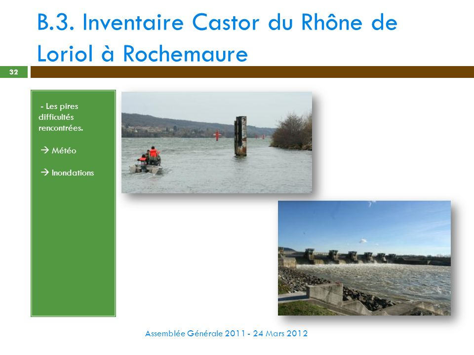 B.3. Inventaire Castor du Rhône de Loriol à Rochemaure Assemblée Générale 2011 - 24 Mars 2012 32 - - Les pires difficultés rencontrées. - Météo - Inon
