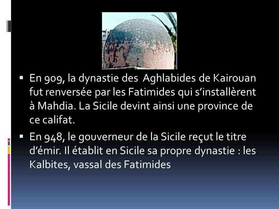 En 909, la dynastie des Aghlabides de Kairouan fut renversée par les Fatimides qui sinstallèrent à Mahdia. La Sicile devint ainsi une province de ce c