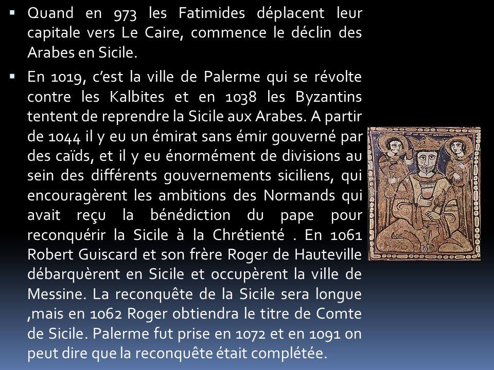 Quand en 973 les Fatimides déplacent leur capitale vers Le Caire, commence le déclin des Arabes en Sicile. En 1019, cest la ville de Palerme qui se ré