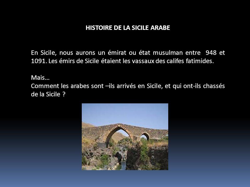 HISTOIRE DE LA SICILE ARABE En Sicile, nous aurons un émirat ou état musulman entre 948 et 1091. Les émirs de Sicile étaient les vassaux des califes f