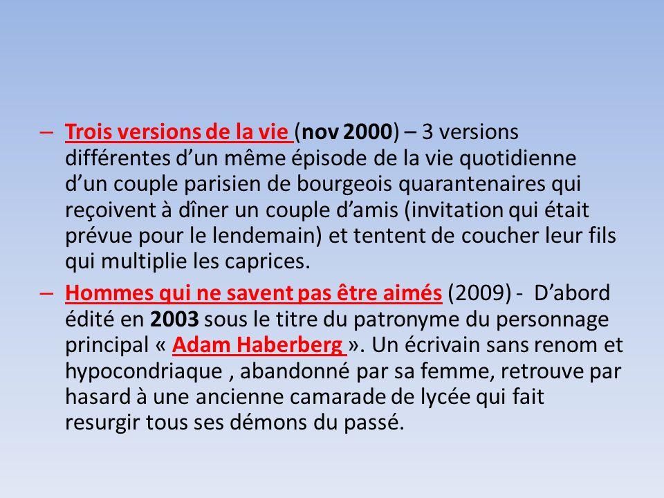 – Trois versions de la vie (nov 2000) – 3 versions différentes dun même épisode de la vie quotidienne dun couple parisien de bourgeois quarantenaires