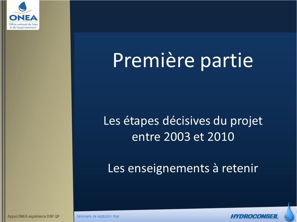 Sommaire de la présentation 1.Chronologie du projet entre 2001 et 2010 2.Retour sur les études socio-économiques et bilan 3.Retour sur les études APD-DAO et bilan 4.Retour sur la réalisation des travaux AEP et bilan 5.Retour sur les choix faits lors de la conception du contrat de délégation et bilan 6.Retour sur le processus de sélection des délégataires et bilan 7.Bilan de la mission dappui à lONEA et aux délégataires assurée par Hydroconseil Appui ONEA expérience DSP QP Séminaire de restitution final Octobre 2010