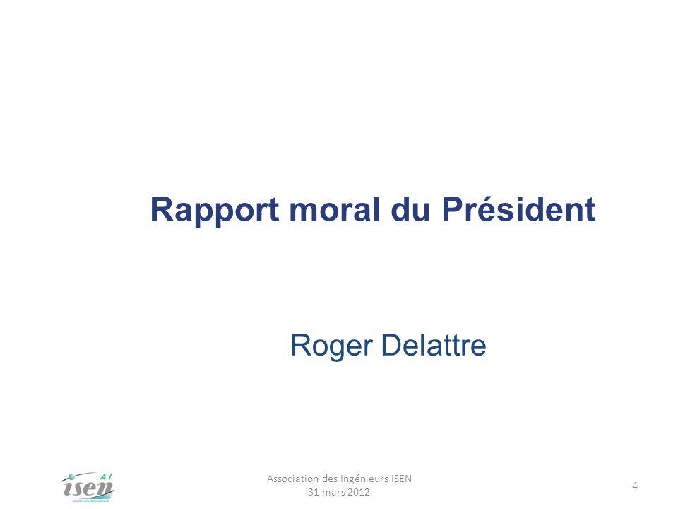 Rapport moral du Président Roger Delattre 4 Association des Ingénieurs ISEN 31 mars 2012