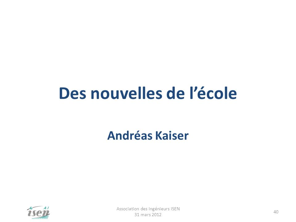 Des nouvelles de lécole Andréas Kaiser Association des Ingénieurs ISEN 31 mars 2012 40