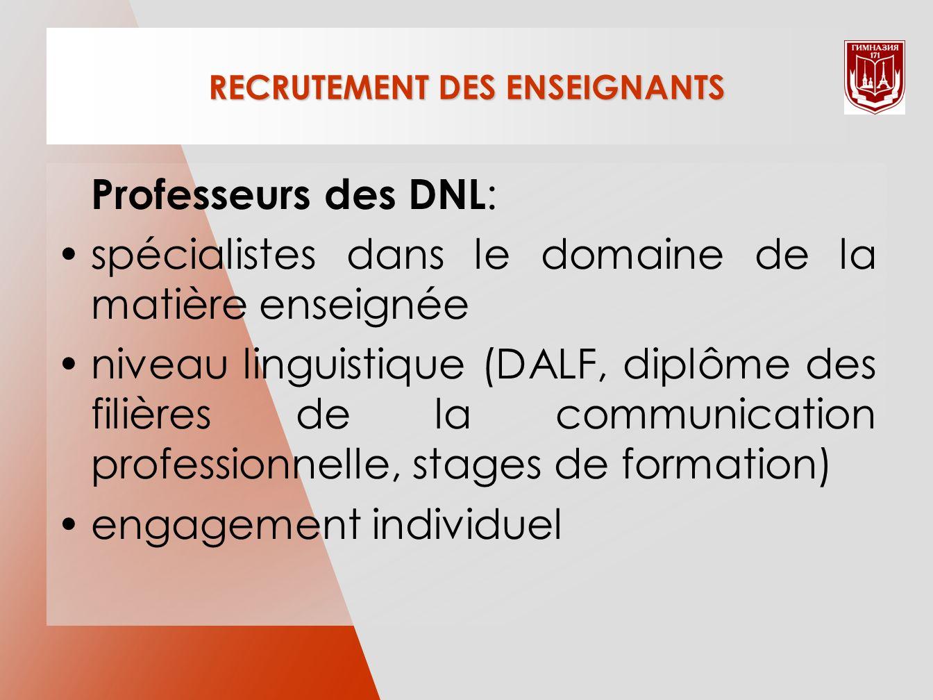 RECRUTEMENT DES ENSEIGNANTS Professeurs des DNL : spécialistes dans le domaine de la matière enseignée niveau linguistique (DALF, diplôme des filières de la communication professionnelle, stages de formation) engagement individuel
