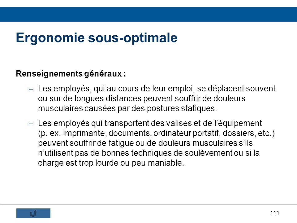 111 Ergonomie sous-optimale Renseignements généraux : –Les employés, qui au cours de leur emploi, se déplacent souvent ou sur de longues distances peu