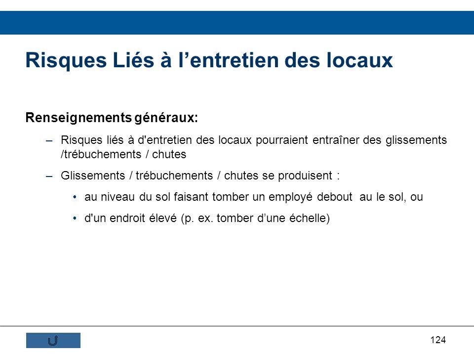 124 Renseignements généraux: –Risques liés à d'entretien des locaux pourraient entraîner des glissements /trébuchements / chutes –Glissements / trébuc