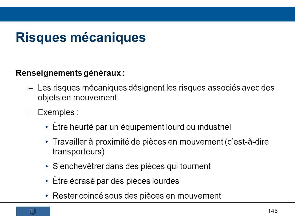 145 Renseignements généraux : –Les risques mécaniques désignent les risques associés avec des objets en mouvement. –Exemples : Être heurté par un équi