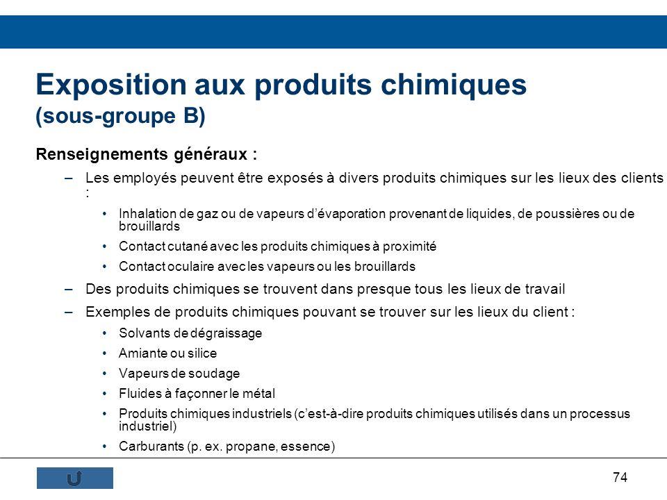 74 Exposition aux produits chimiques (sous-groupe B) Renseignements généraux : –Les employés peuvent être exposés à divers produits chimiques sur les