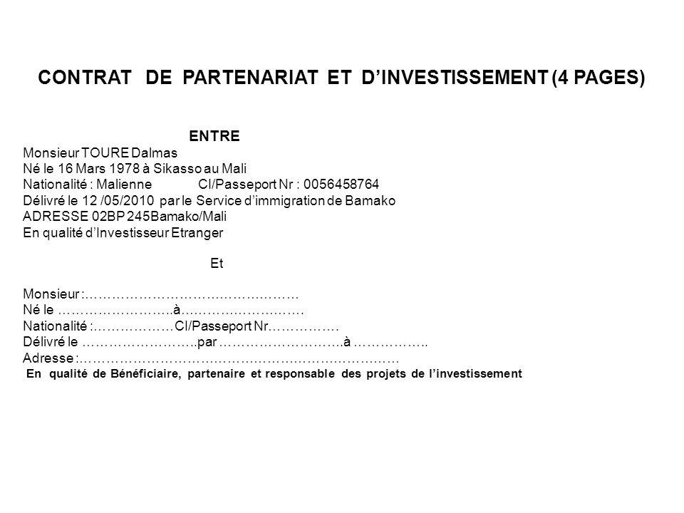 CONTRAT DE PARTENARIAT ET DINVESTISSEMENT (4 PAGES) ENTRE Monsieur TOURE Dalmas Né le 16 Mars 1978 à Sikasso au Mali Nationalité : Malienne CI/Passeport Nr : 0056458764 Délivré le 12 /05/2010 par le Service dimmigration de Bamako ADRESSE 02BP 245Bamako/Mali En qualité dInvestisseur Etranger Et Monsieur :………………………………………… Né le ……………………..à……………………….