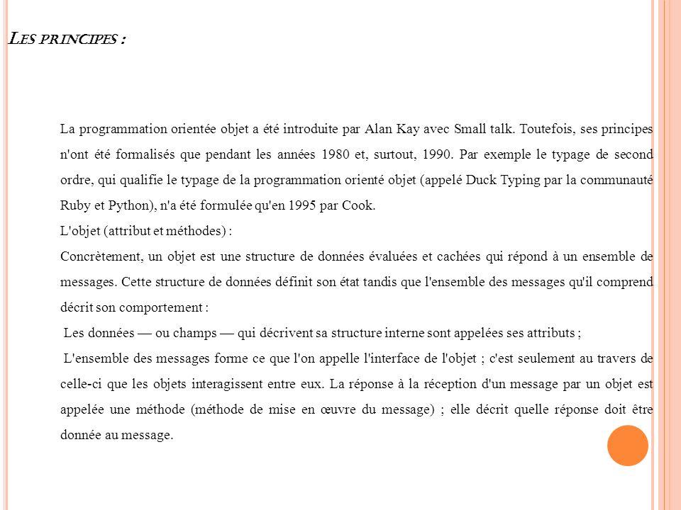 L ES PRINCIPES : La programmation orientée objet a été introduite par Alan Kay avec Small talk. Toutefois, ses principes n'ont été formalisés que pend