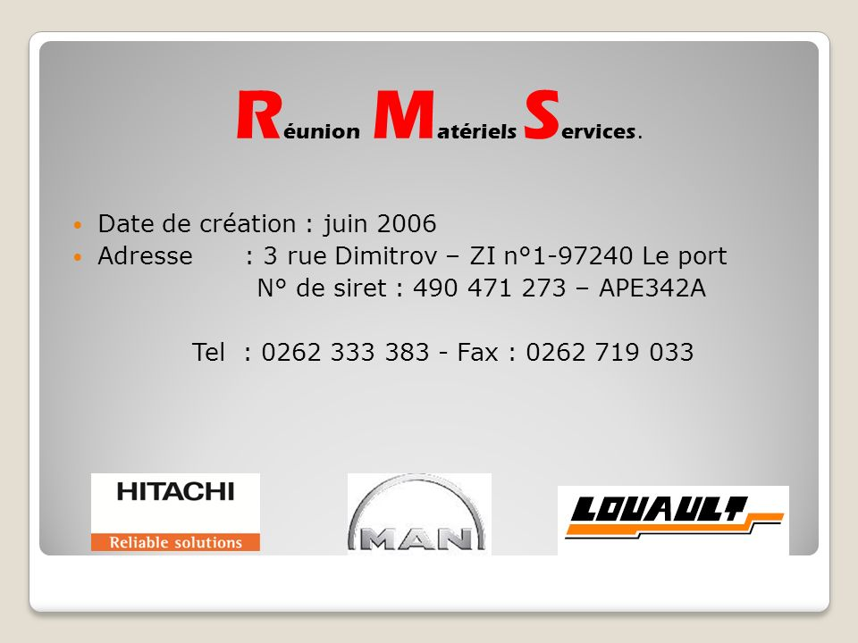 Date de création : juin 2006 Adresse: 3 rue Dimitrov – ZI n°1-97240 Le port N° de siret : 490 471 273 – APE342A Tel : 0262 333 383 - Fax : 0262 719 033 R éunion M atériels S ervices.