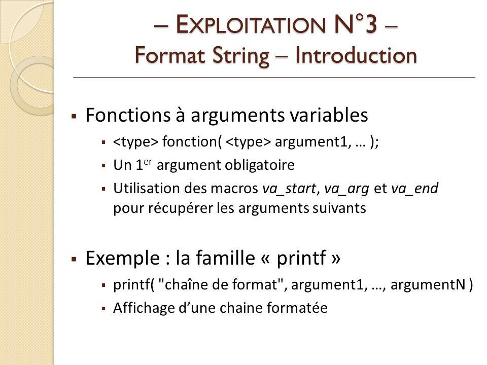Fonctions à arguments variables fonction( argument1, … ); Un 1 er argument obligatoire Utilisation des macros va_start, va_arg et va_end pour récupérer les arguments suivants Exemple : la famille « printf » printf( chaîne de format , argument1, …, argumentN ) Affichage dune chaine formatée – E XPLOITATION N°3 – Format String – Introduction