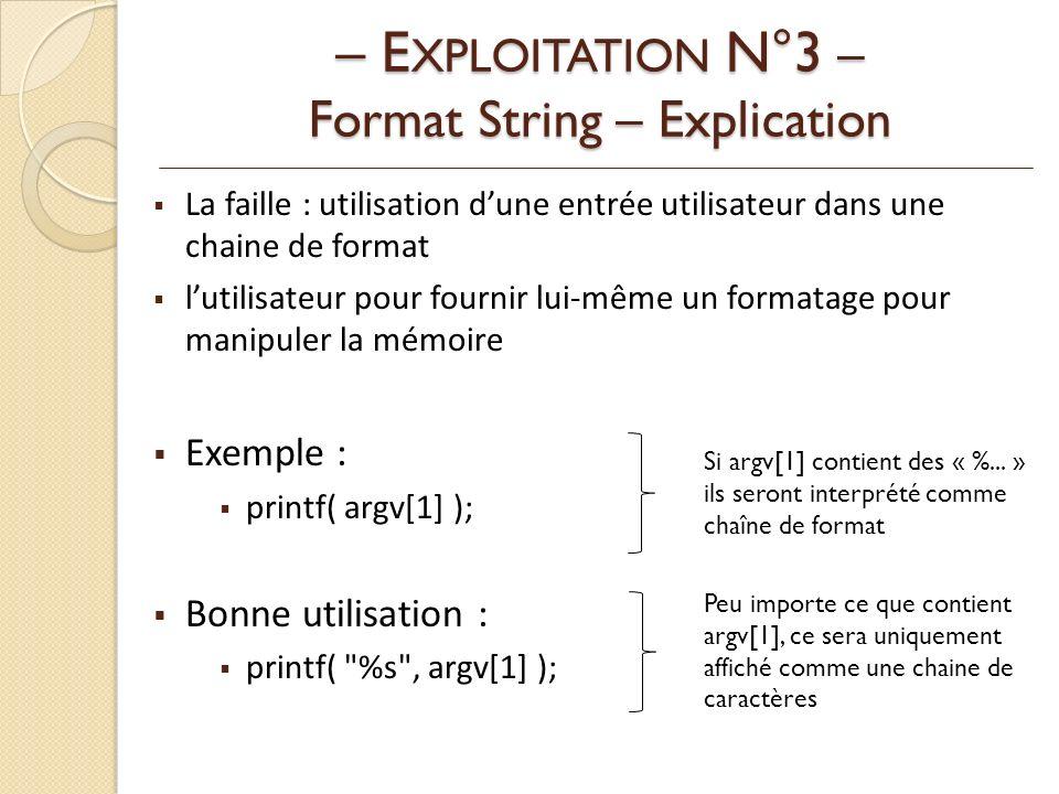 La faille : utilisation dune entrée utilisateur dans une chaine de format lutilisateur pour fournir lui-même un formatage pour manipuler la mémoire Exemple : printf( argv[1] ); Bonne utilisation : printf( %s , argv[1] ); – E XPLOITATION N°3 – Format String – Explication Si argv[1] contient des « %...