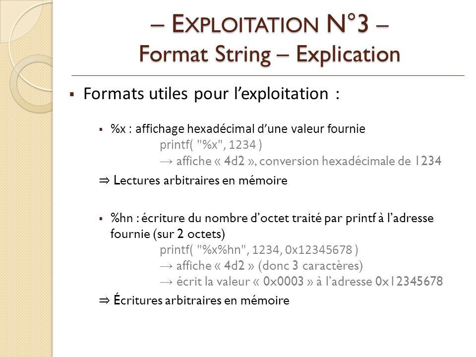 Formats utiles pour lexploitation : %x : affichage hexadécimal dune valeur fournie printf( %x , 1234 ) affiche « 4d2 », conversion hexadécimale de 1234 Lectures arbitraires en mémoire %hn : écriture du nombre doctet traité par printf à ladresse fournie (sur 2 octets) printf( %x%hn , 1234, 0x12345678 ) affiche « 4d2 » (donc 3 caractères) écrit la valeur « 0x0003 » à ladresse 0x12345678 Écritures arbitraires en mémoire – E XPLOITATION N°3 – Format String – Explication