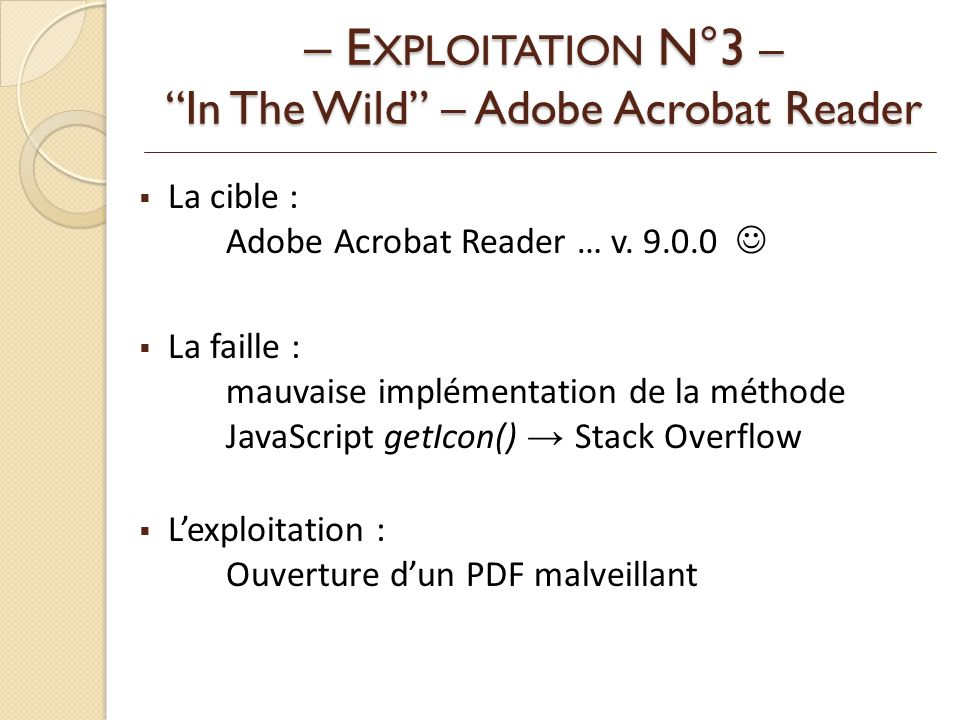La cible : Adobe Acrobat Reader … v. 9.0.0 La faille : mauvaise implémentation de la méthode JavaScript getIcon() Stack Overflow Lexploitation : Ouver