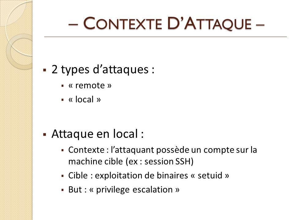 – C ONTEXTE DA TTAQUE – 2 types dattaques : « remote » « local » Attaque en local : Contexte : lattaquant possède un compte sur la machine cible (ex : session SSH) Cible : exploitation de binaires « setuid » But : « privilege escalation »