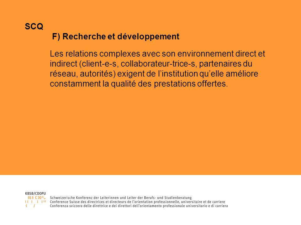SCQ F) Recherche et développement Les relations complexes avec son environnement direct et indirect (client-e-s, collaborateur-trice-s, partenaires du réseau, autorités) exigent de linstitution quelle améliore constamment la qualité des prestations offertes.