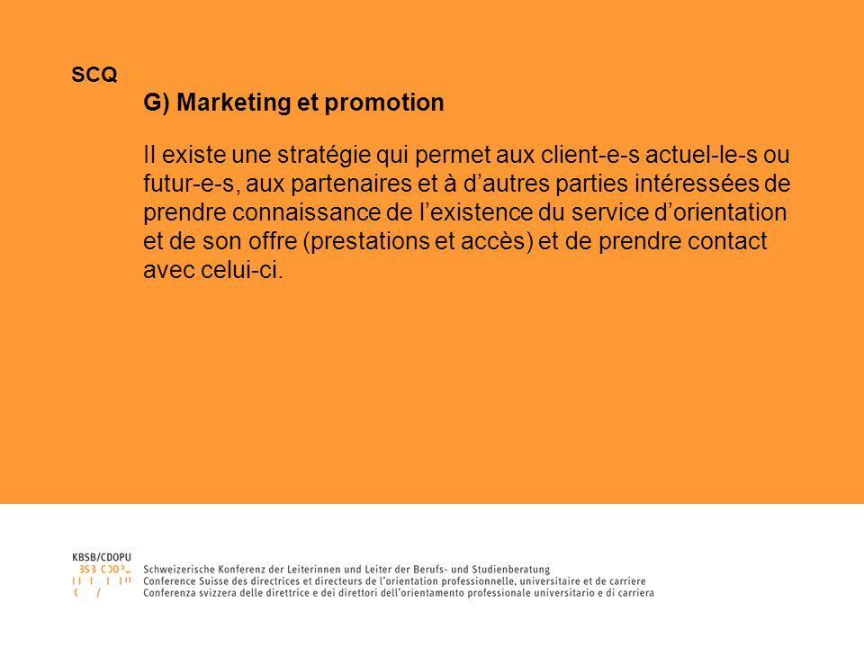 SCQ G) Marketing et promotion Il existe une stratégie qui permet aux client-e-s actuel-le-s ou futur-e-s, aux partenaires et à dautres parties intéressées de prendre connaissance de lexistence du service dorientation et de son offre (prestations et accès) et de prendre contact avec celui-ci.