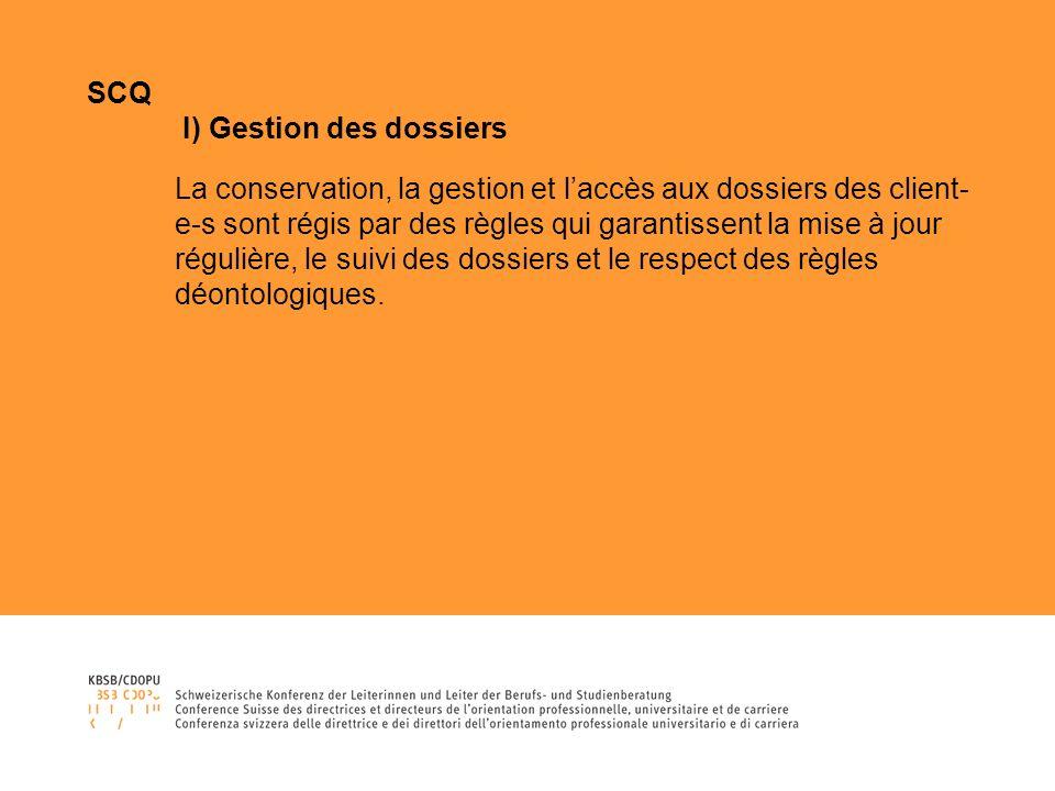 SCQ I) Gestion des dossiers La conservation, la gestion et laccès aux dossiers des client- e-s sont régis par des règles qui garantissent la mise à jour régulière, le suivi des dossiers et le respect des règles déontologiques.