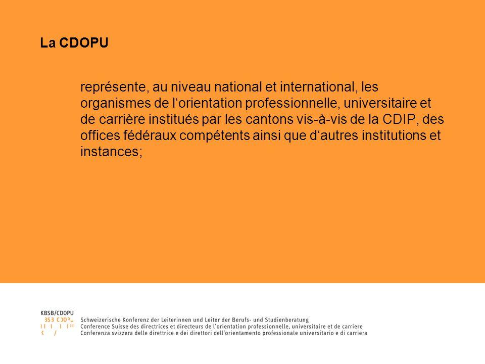 La CDOPU représente, au niveau national et international, les organismes de lorientation professionnelle, universitaire et de carrière institués par les cantons vis-à-vis de la CDIP, des offices fédéraux compétents ainsi que dautres institutions et instances;