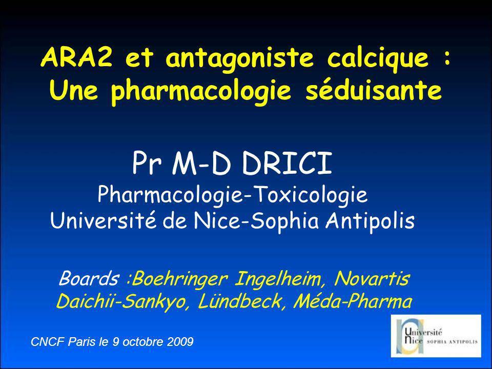 ARA2 et antagoniste calcique : Une pharmacologie séduisante Pr M-D DRICI Pharmacologie-Toxicologie Université de Nice-Sophia Antipolis Boards :Boehringer Ingelheim, Novartis Daichii-Sankyo, Lündbeck, Méda-Pharma CNCF Paris le 9 octobre 2009