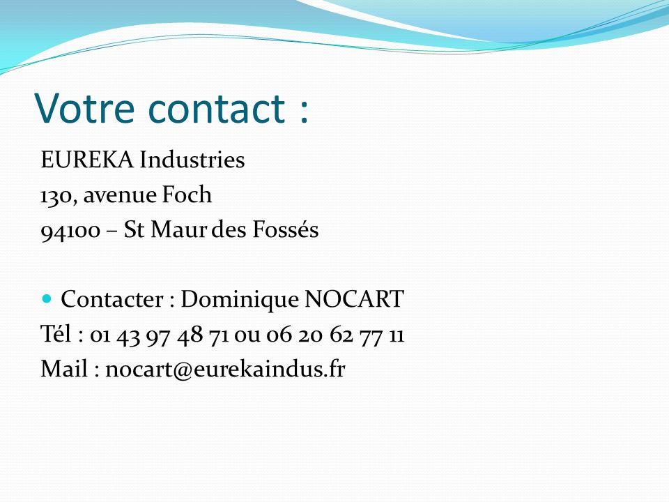 Votre contact : EUREKA Industries 130, avenue Foch 94100 – St Maur des Fossés Contacter : Dominique NOCART Tél : 01 43 97 48 71 ou 06 20 62 77 11 Mail