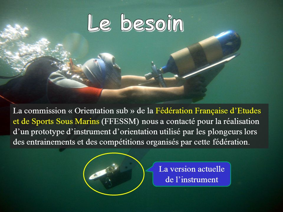 La commission « Orientation sub » de la Fédération Française dEtudes et de Sports Sous Marins (FFESSM) nous a contacté pour la réalisation dun prototype dinstrument dorientation utilisé par les plongeurs lors des entrainements et des compétitions organisés par cette fédération.
