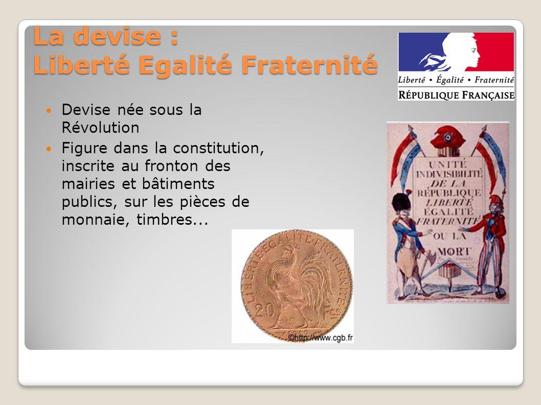 La devise : Liberté Egalité Fraternité Devise née sous la Révolution Figure dans la constitution, inscrite au fronton des mairies et bâtiments publics, sur les pièces de monnaie, timbres...