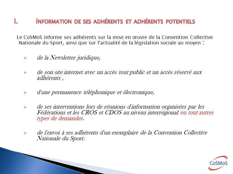 Le CoSMoS informe ses adhérents sur la mise en œuvre de la Convention Collective Nationale du Sport, ainsi que sur l actualité de la législation sociale au moyen : de la Newsletter juridique, de son site internet avec un accès tout public et un accès réservé aux adhérents, d une permanence téléphonique et électronique, de ses interventions lors de réunions d information organisées par les Fédérations et les CROS et CDOS au niveau interrégional ou tout autres types de demandes.