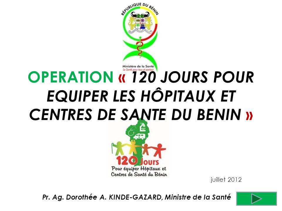 Pr. Ag. Dorothée A. KINDE-GAZARD, Ministre de la Santé juillet 2012 OPERATION « 120 JOURS POUR EQUIPER LES HÔPITAUX ET CENTRES DE SANTE DU BENIN »