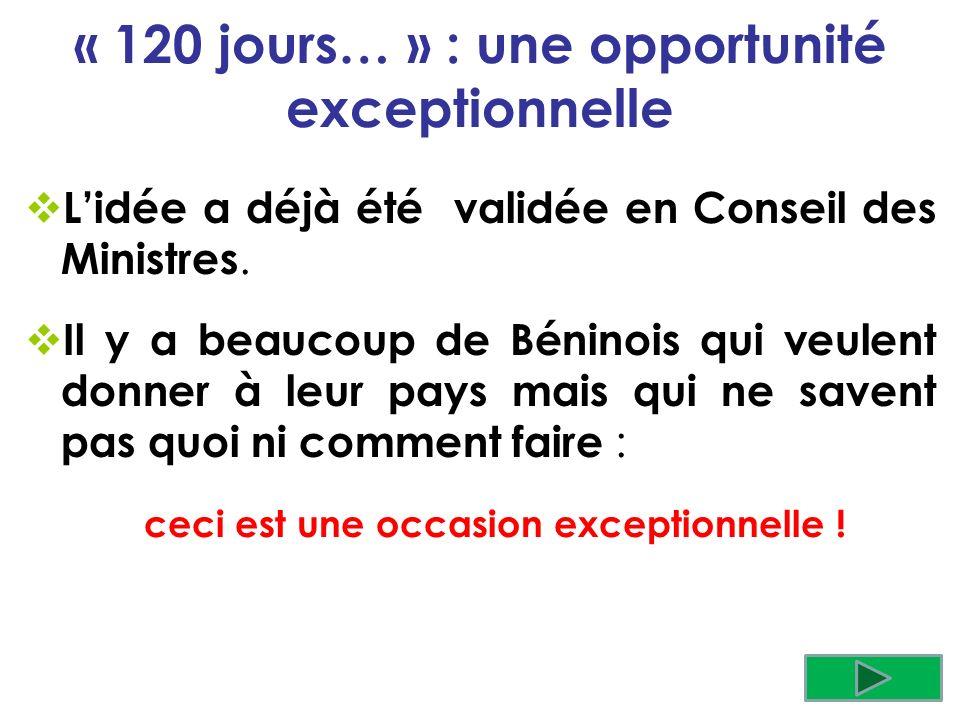 « 120 jours… » : une opportunité exceptionnelle Lidée a déjà été validée en Conseil des Ministres. Il y a beaucoup de Béninois qui veulent donner à le
