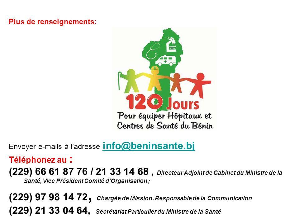 Envoyer e-mails à ladresse info@beninsante.bj info@beninsante.bj Téléphonez au : (229) 66 61 87 76 / 21 33 14 68, Directeur Adjoint de Cabinet du Ministre de la Santé, Vice Président Comité dOrganisation ; (229) 97 98 14 72, Chargée de Mission, Responsable de la Communication (229) 21 33 04 64, Secrétariat Particulier du Ministre de la Santé Plus de renseignements: