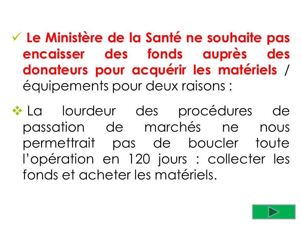 Le Ministère de la Santé ne souhaite pas encaisser des fonds auprès des donateurs pour acquérir les matériels / équipements pour deux raisons : La lou