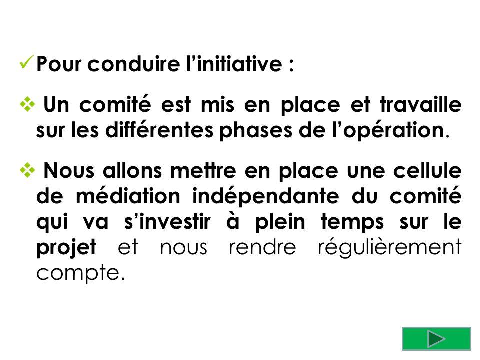 Pour conduire linitiative : Un comité est mis en place et travaille sur les différentes phases de lopération. Nous allons mettre en place une cellule