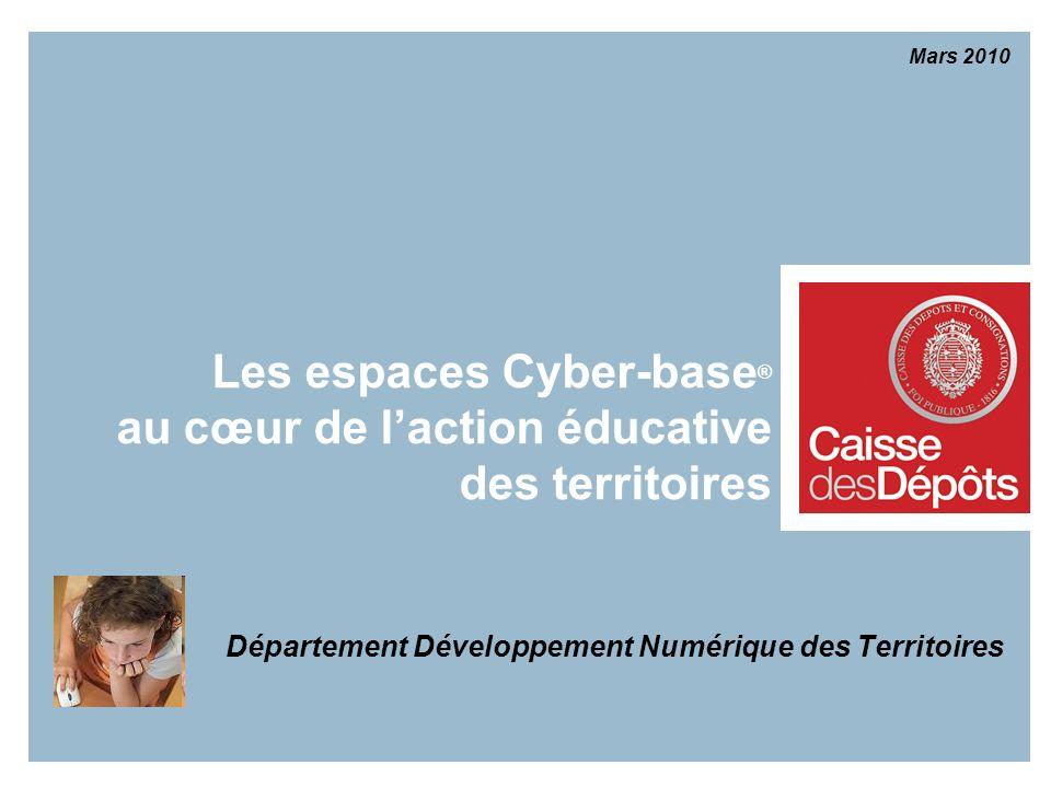 Les espaces Cyber-base ® au cœur de laction éducative des territoires Département Développement Numérique des Territoires Mars 2010